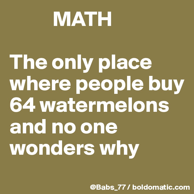 MATH  The only place where people buy 64 watermelons and no one wonders why