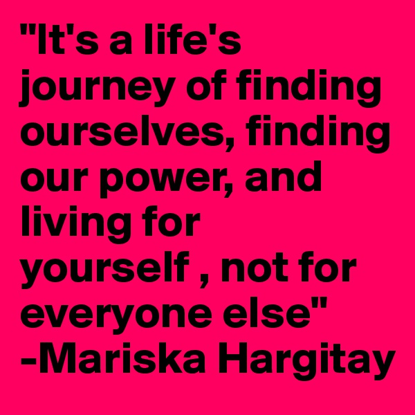 """It's a life's journey of finding ourselves, finding our power, and living for yourself , not for everyone else"" -Mariska Hargitay"