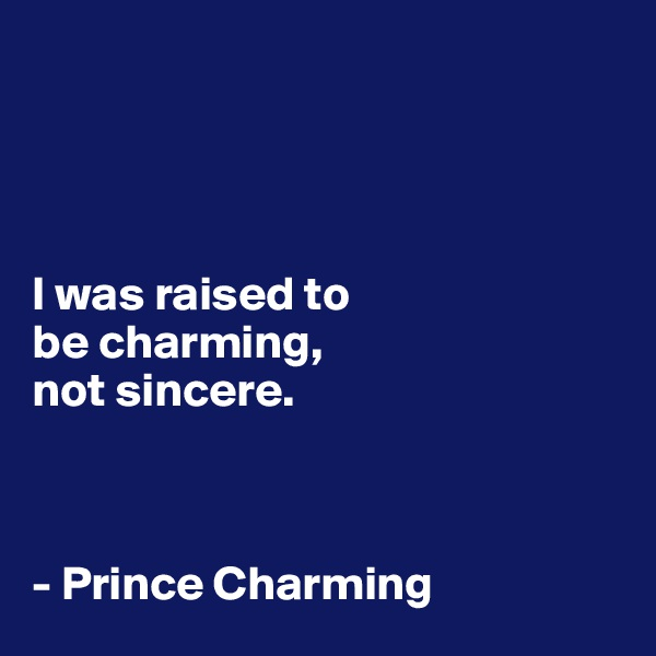 I was raised to  be charming,  not sincere.    - Prince Charming