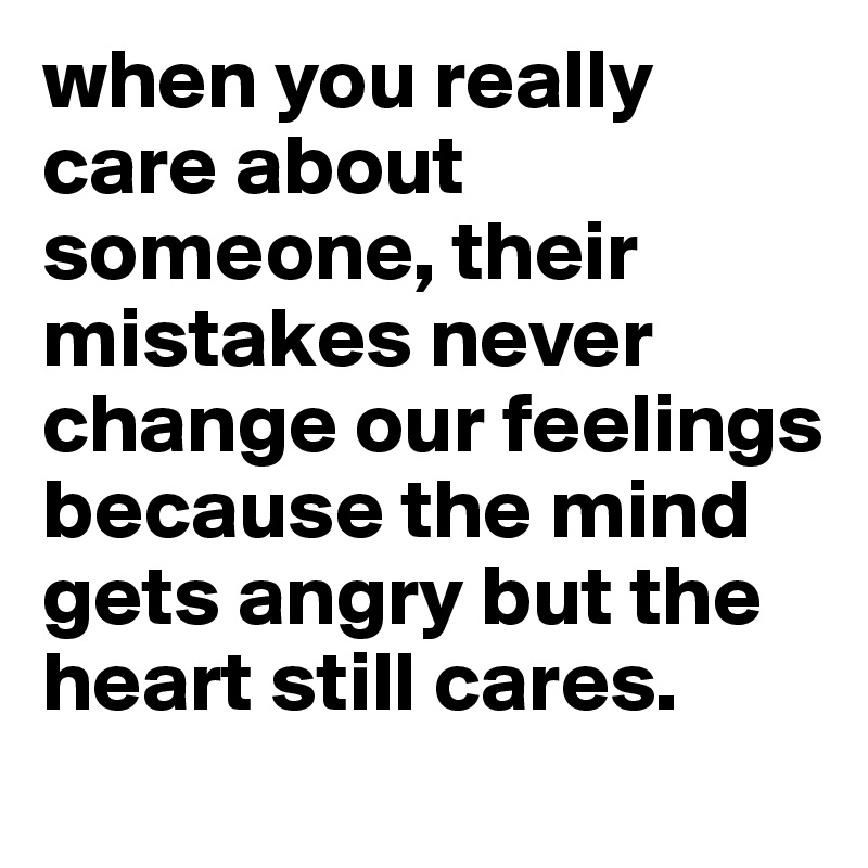 when you really care about someone, their mistakes never change our feelings because the mind gets angry but the heart still cares.