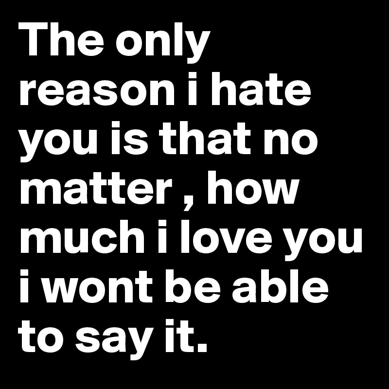 I Love You Quotes: The Only Reason I Hate You Is That No Matter , How Much I