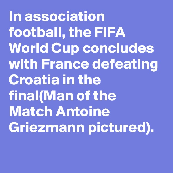 In association football, the FIFA World Cup concludes with France defeating Croatia in the final(Man of the Match Antoine Griezmann pictured).