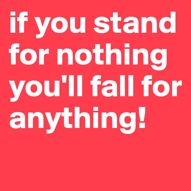 if you stand for nothing you'll fall for anything!