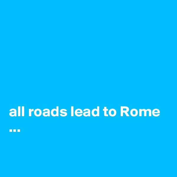 all roads lead to Rome ...