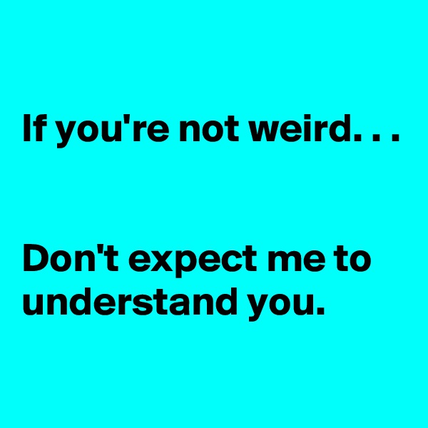 If you're not weird. . .   Don't expect me to understand you.
