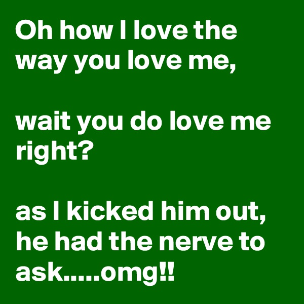 Oh how I love the way you love me,  wait you do love me right?  as I kicked him out, he had the nerve to ask.....omg!!