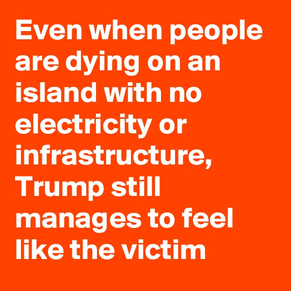 Even when people are dying on an island with no electricity or infrastructure, Trump still manages to feel like the victim