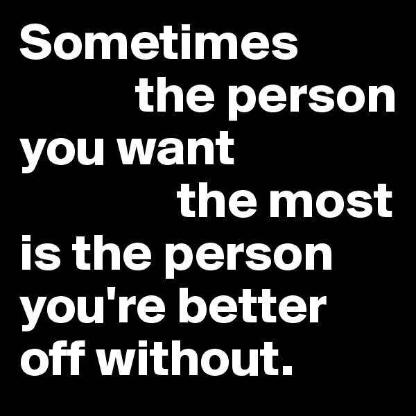 Sometimes             the person  you want                 the most  is the person          you're better     off without.