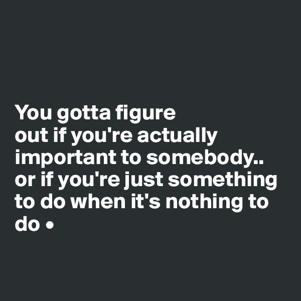 You gotta figure out if you're actually important to somebody.. or if you're just something to do when it's nothing to do •