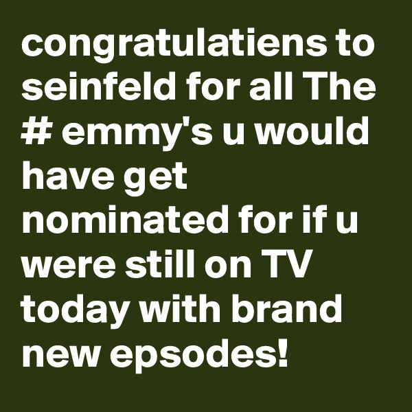 congratulatiens to seinfeld for all The # emmy's u would have get nominated for if u were still on TV today with brand new epsodes!