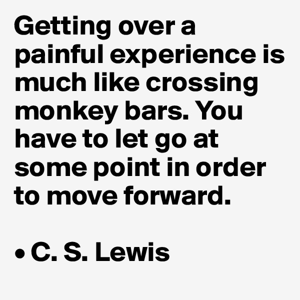 Getting over a painful experience is much like crossing monkey bars. You have to let go at some point in order to move forward.  • C. S. Lewis