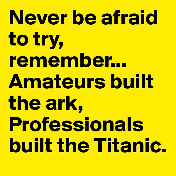 Never be afraid to try, remember... Amateurs built the ark, Professionals built the Titanic.