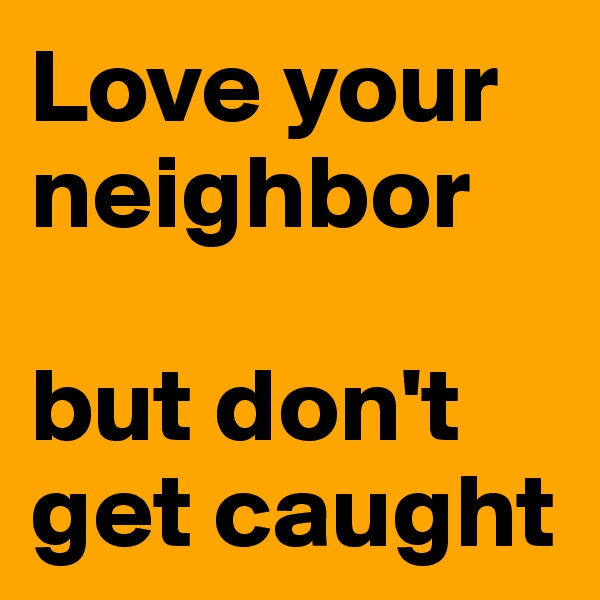 Love your neighbor   but don't get caught