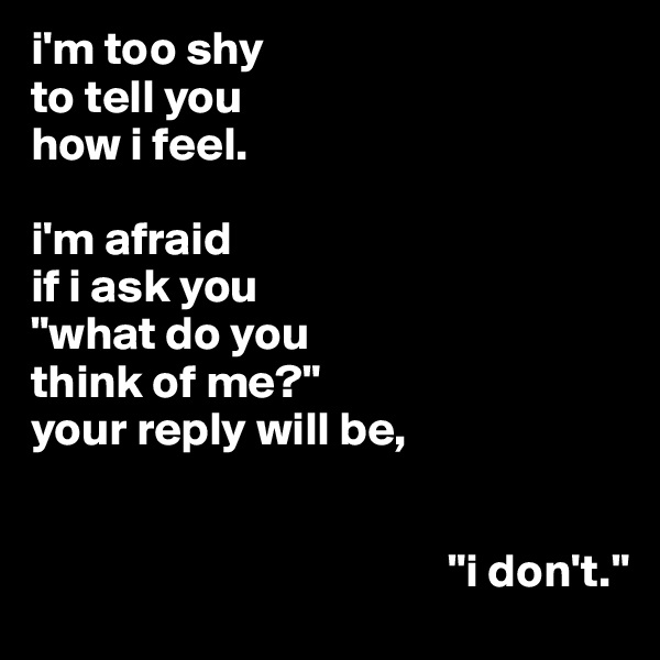 "i'm too shy to tell you how i feel.  i'm afraid if i ask you ""what do you think of me?"" your reply will be,                                               ""i don't."""