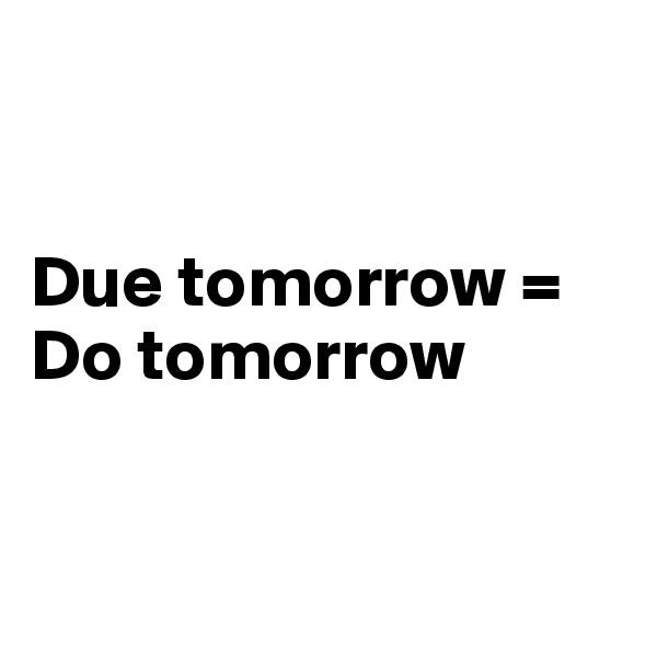 Due tomorrow =    Do tomorrow