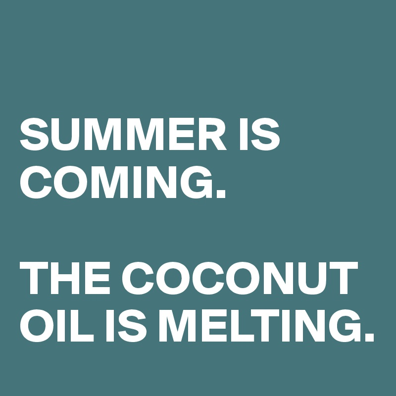 SUMMER IS COMING.   THE COCONUT OIL IS MELTING.