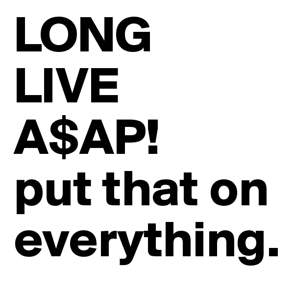 LONG LIVE A$AP! put that on everything.