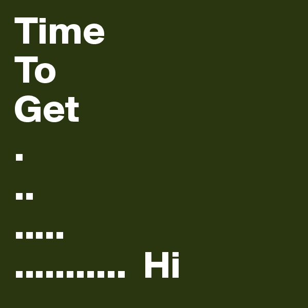Time  To Get . .. ..... ...........  Hi