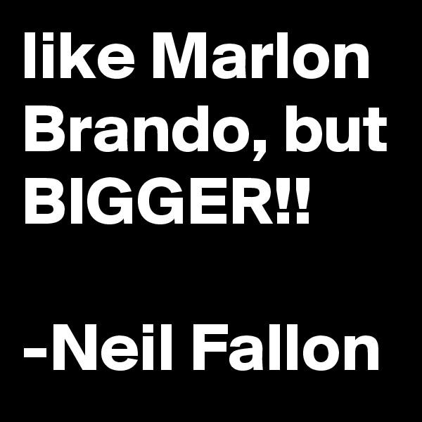 like Marlon Brando, but BIGGER!!  -Neil Fallon