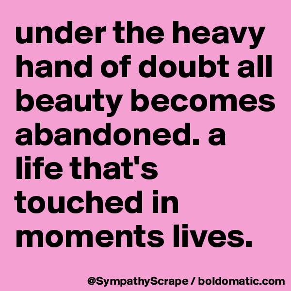 under the heavy hand of doubt all beauty becomes abandoned. a life that's touched in moments lives.