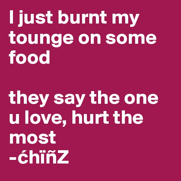 I just burnt my tounge on some food  they say the one u love, hurt the most -chïñZ