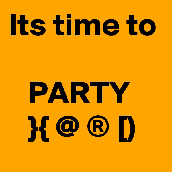 Its time to     PARTY    }{ @ ® [)