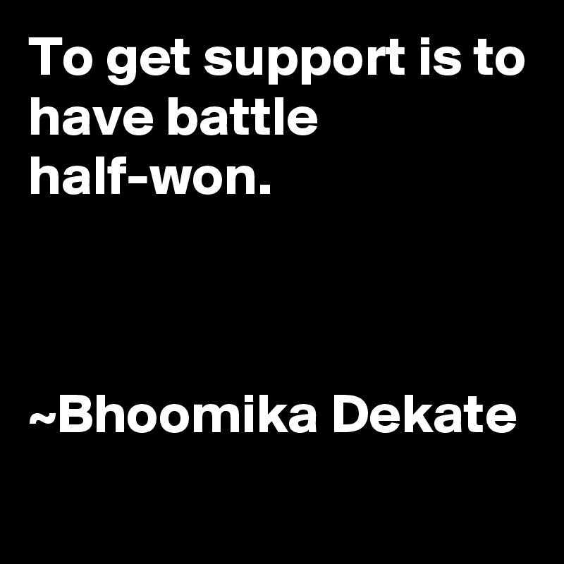 To get support is to have battle half-won.    ~Bhoomika Dekate