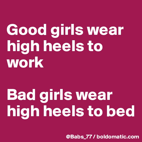 Good girls wear high heels to work  Bad girls wear high heels to bed