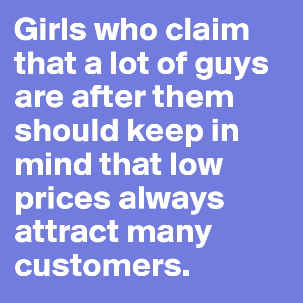 Girls who claim that a lot of guys are after them should keep in mind that low prices always attract many customers.