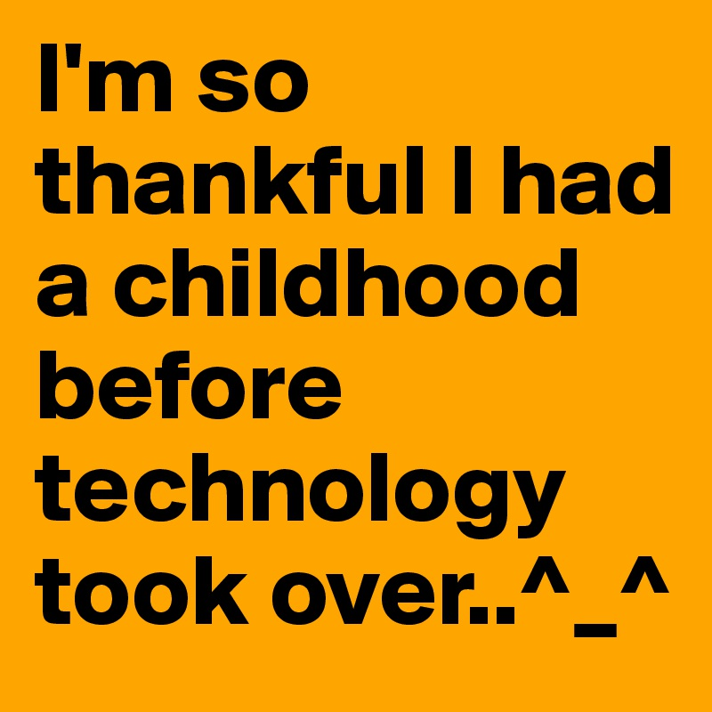 I'm so thankful I had a childhood before technology took over..^_^