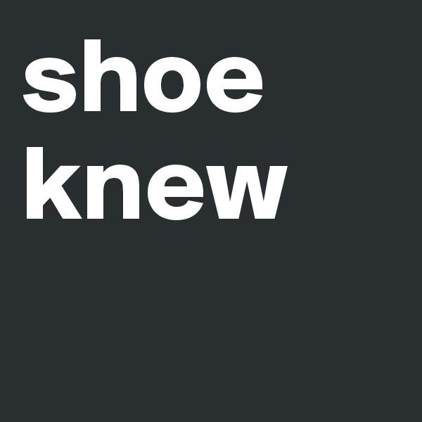 shoe knew
