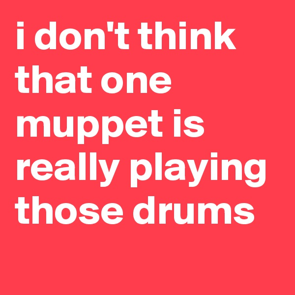 i don't think that one muppet is really playing those drums