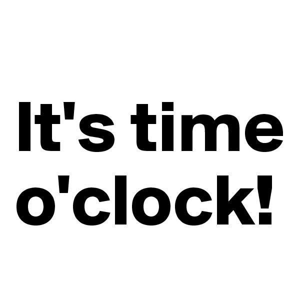 It's time o'clock!