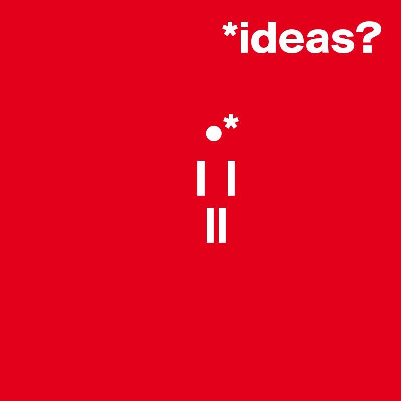 *ideas?                                    •*                    |  |                     ||
