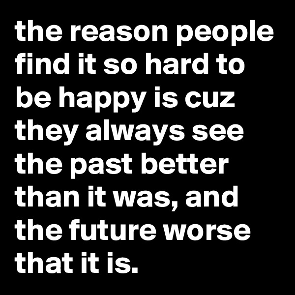 the reason people find it so hard to be happy is cuz they always see the past better than it was, and the future worse that it is.