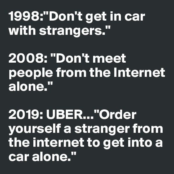 "1998:""Don't get in car with strangers.""   2008: ""Don't meet people from the Internet alone.""  2019: UBER...""Order yourself a stranger from the internet to get into a car alone."""