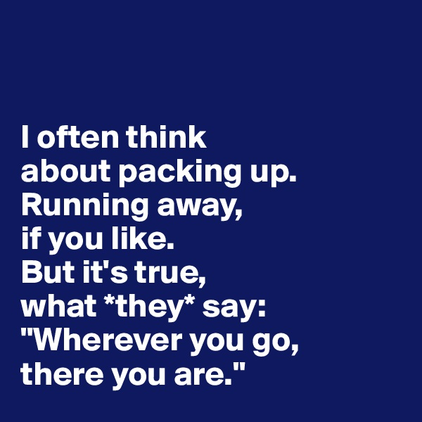 """I often think  about packing up.  Running away,  if you like.  But it's true,  what *they* say: """"Wherever you go,  there you are."""""""