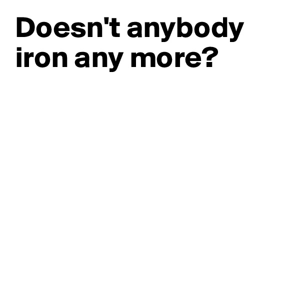 Doesn't anybody iron any more?