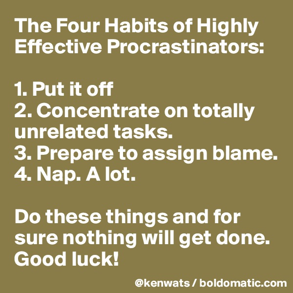 The Four Habits of Highly Effective Procrastinators:   1. Put it off 2. Concentrate on totally unrelated tasks.  3. Prepare to assign blame.  4. Nap. A lot.   Do these things and for sure nothing will get done. Good luck!