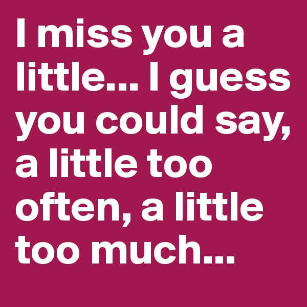 I miss you a little... I guess you could say, a little too often, a little too much...