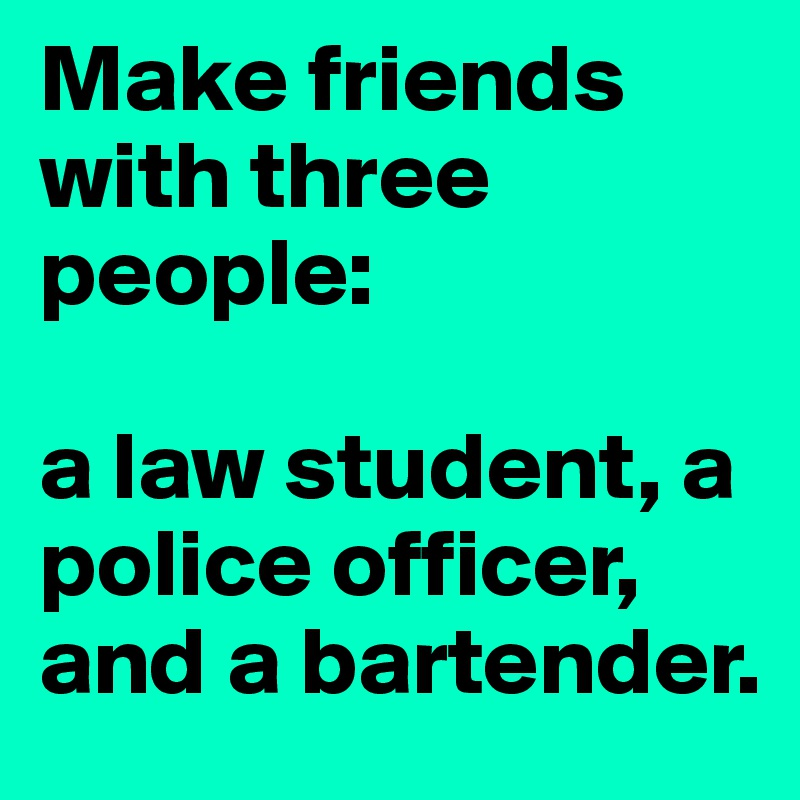 Make friends with three people:  a law student, a police officer, and a bartender.