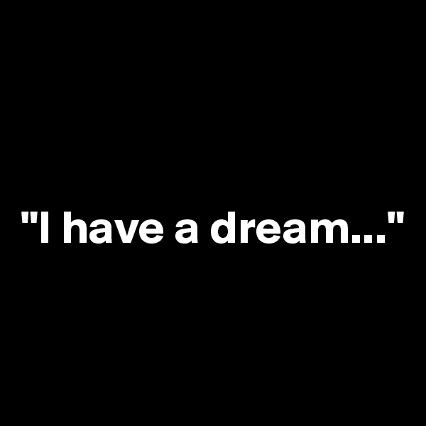 """""""I have a dream..."""""""