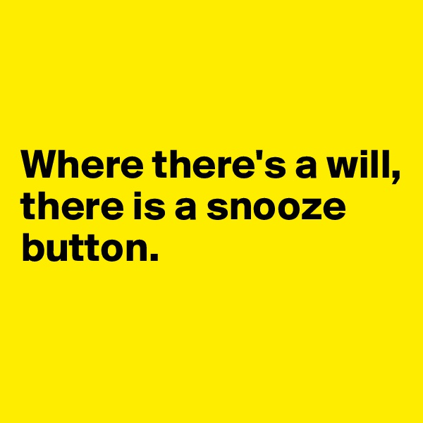 Where there's a will,  there is a snooze button.