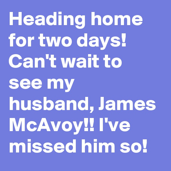 Heading home for two days! Can't wait to see my husband, James McAvoy!! I've missed him so!