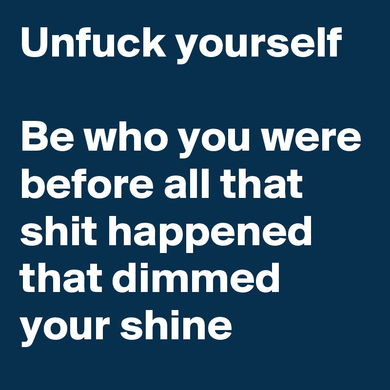 Unfuck yourself  Be who you were before all that shit happened that dimmed your shine