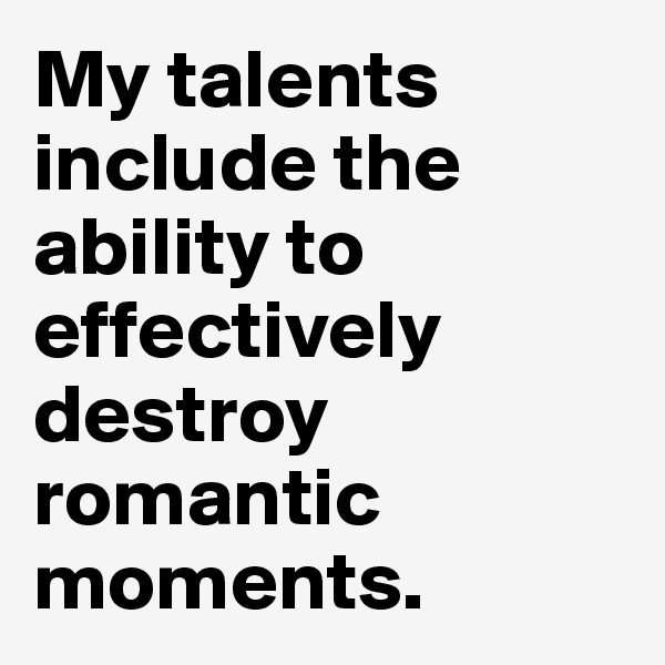 My talents include the ability to effectively destroy romantic moments.