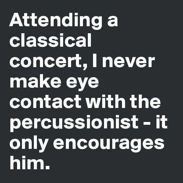 Attending a classical concert, I never make eye contact with the percussionist - it only encourages him.