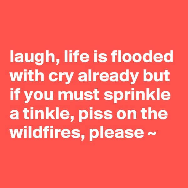 laugh, life is flooded with cry already but if you must sprinkle a tinkle, piss on the wildfires, please ~
