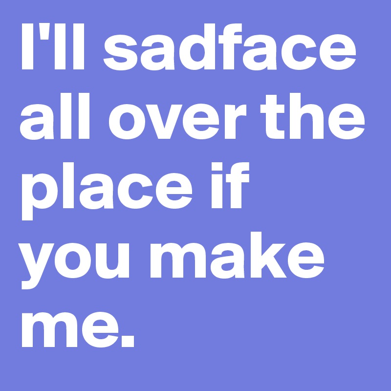 I'll sadface all over the place if you make me.