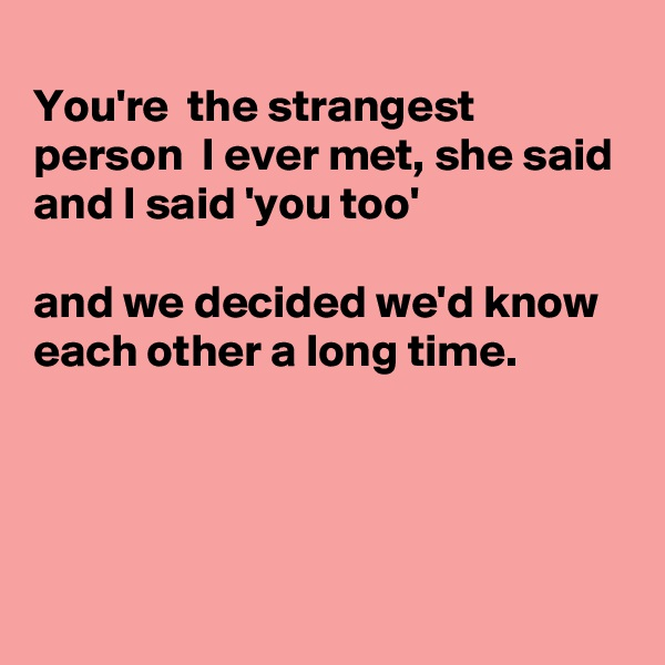 You're  the strangest person  I ever met, she said  and I said 'you too'  and we decided we'd know each other a long time.
